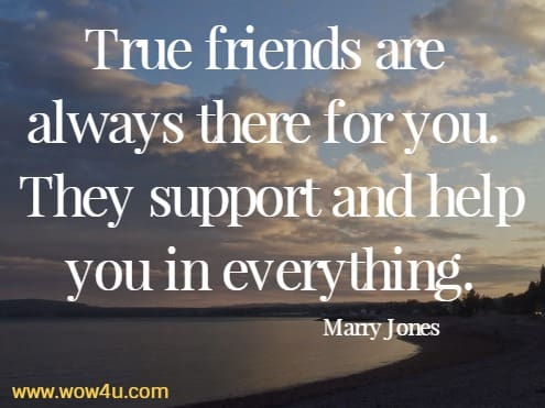 True friends are always there for you. They support and help you in everything.   Marry Jones