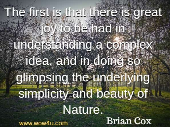 The first is that there is great joy to be had in understanding a complex idea, and in doing so glimpsing the underlying simplicity and beauty of Nature.