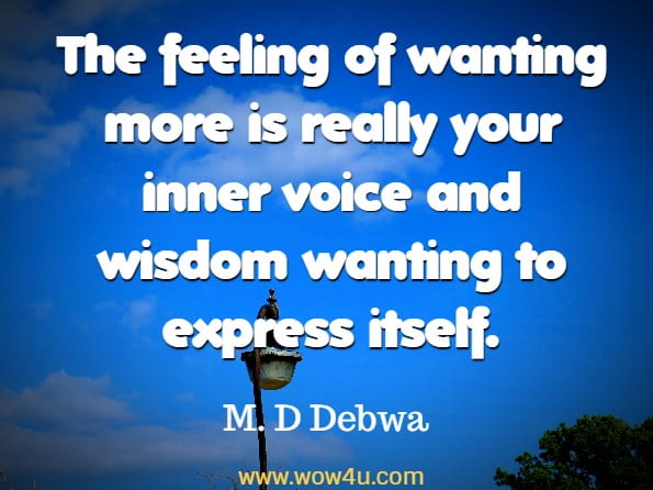 The feeling of wanting more is really your inner voice and wisdom wanting to express itself. M. D Debwa, The Power Of Motivation