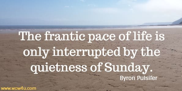 The frantic pace of life is only interrupted by the quietness of Sunday.   Byron Pulsifer