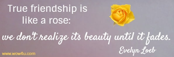 True friendship is like a rose: we don't realize its beauty until it fades. Evelyn Loeb
