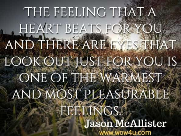 The feeling that a heart beats for you and there are eyes that look out just for you is one of the warmest and most pleasurable feelings. Jason McAllister, Getting The Love You Want