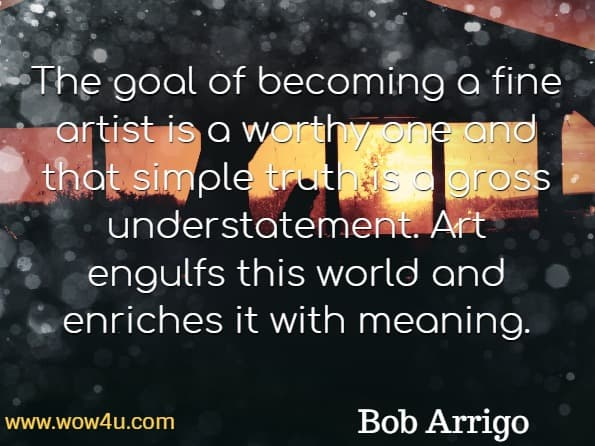 The goal of becoming a fine artist is a worthy one and that simple truth is a gross understatement. Art engulfs this world and enriches it with meaning. Bob Arrigo, Developing the Artist Within You