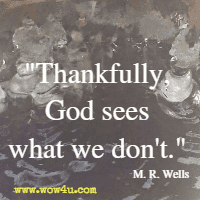 Thankfully, God sees what we don't. M. R. Wells