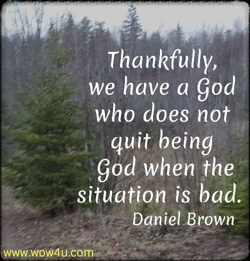 Thankfully, we have a God who does not quit being  God when the situation is bad.  Daniel Brown