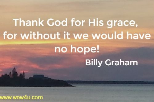 Thank God for His grace, for without it we would have no hope!   Billy Graham