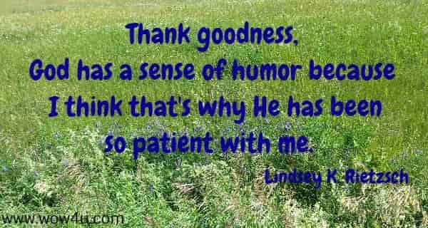 Thank goodness, God has a sense of humor because  I think that's why He has been so patient with me.   Lindsey K. Rietzsch