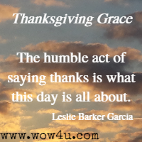 Thanksgiving Grace The humble act of saying thanks is what this day is all about. Leslie Barker Garcia