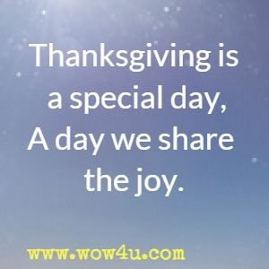 Thanksgiving is a special day, A day we share the joy.  Julie Hebert