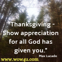 Thanksgiving - Show appreciation for all God has given you. Max Lucado