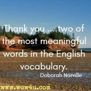 Thank you ....two of the most meaningful words in the English vocabulary. Doborah Norville