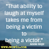 That ability to laugh at myself takes me from being a victim to being a victor.  Annie Keys