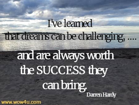I've learned  that dreams can be challenging, .... and are always worth the SUCCESS they can bring.    Darren Hardy