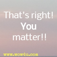 That's right! You matter!!