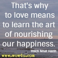 That's why to love means to learn the art of nourishing our happiness. Thich Nhat Hanh