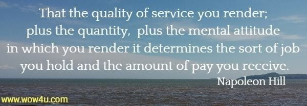 That the quality of service you render; plus the quantity, plus the mental attitude in which you render it determines the sort of job you hold and the amount of pay you receive.  Napoleon Hill