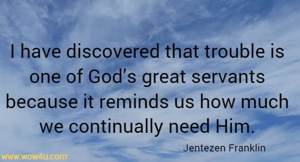 I have discovered that trouble is one of God's great servants because it reminds us how much we continually need Him.  Jentezen Franklin