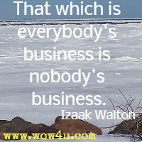 That which is everybody's business is nobody's business. Izaak Walton