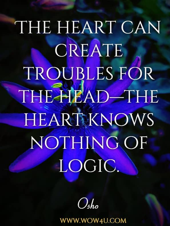 The heart can create troubles for the head—the heart knows nothing of logic.Osho, Intuition