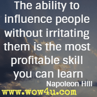 The ability to influence people without irritating them is the most  profitable skill you can learn. Napoleon Hill
