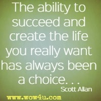 The ability to succeed and create the life you really want has always been a choice . . . Scott Allan