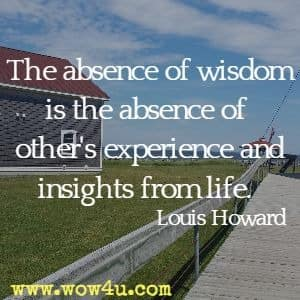 The absence of wisdom is the absence of other's experience and insights from life. Louis Howard