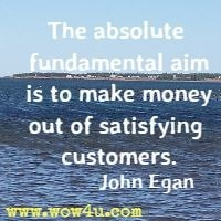The absolute fundamental aim is to make money out of satisfying customers. John Egan