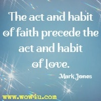 The act and habit of faith precede the act and habit of love. Mark Jones