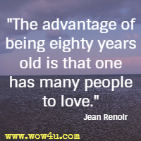 The advantage of being eighty years old is that one has many people to love. Jean Renoir