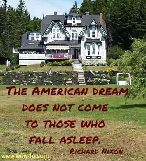 The American dream does not come to those who fall asleep.  Richard Nixon