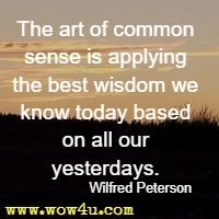 The art of common sense is applying the best wisdom we know today based on all our yesterdays. Wilfred Peterson