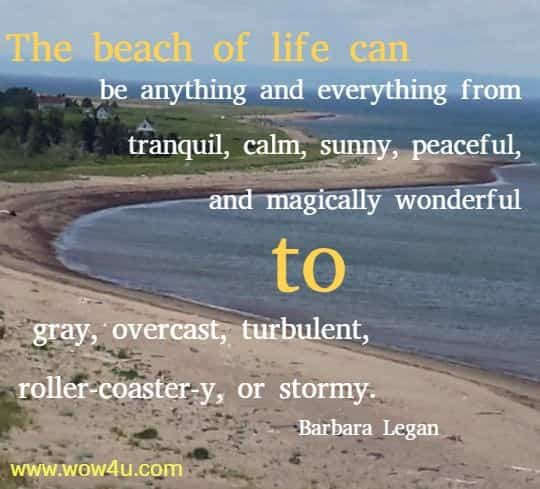 The beach of life can be anything and everything from tranquil, calm, sunny, peaceful, and magically wonderful to gray, overcast, turbulent, roller-coaster-y, or stormy.  Barbara Legan