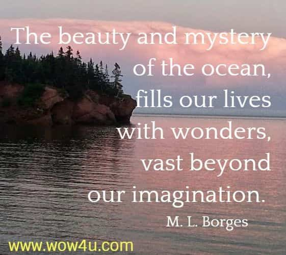 The beauty and mystery of the ocean, fills our lives with wonders,  vast beyond our imagination.  M. L. Borges