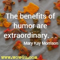 The benefits of humor are extraordinary. . . Mary Kay Morrison