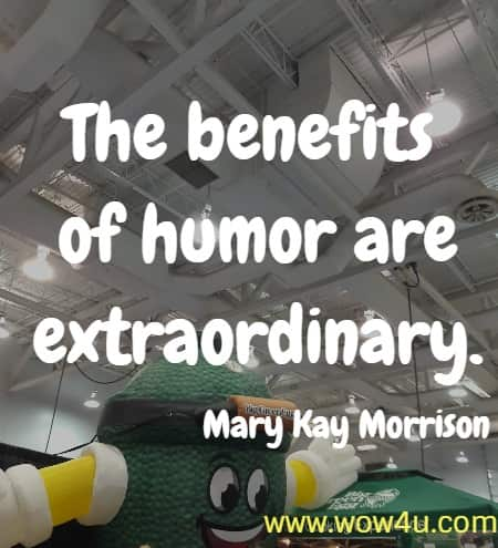 The benefits of humor are extraordinary. Mary Kay Morrison