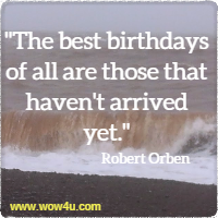 The best birthdays of all are those that haven't arrived yet. Robert Orben