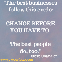 The best businesses follow this credo: CHANGE BEFORE YOU HAVE TO. The best people do, too. Steve Chandler