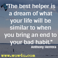 The best helper is a dream of what your life will be similar to when you bring an end to your bad habit. Anthony Herrera
