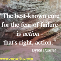 The best-known cure for the fear of failure is action - that's right, action. Byron Pulsifer