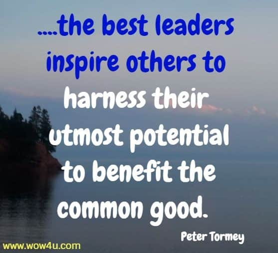 ....the best leaders inspire others to harness their utmost potential  to benefit the common good.  Peter Tormey