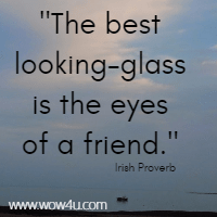 The best looking-glass is the eyes of a friend. Irish Proverb