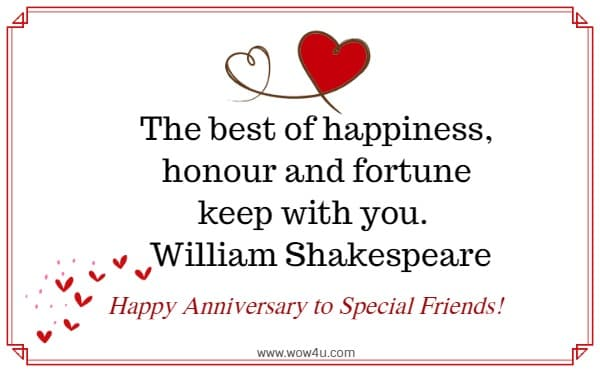 The best of happiness, honour and fortune keep with you.   William Shakespeare   Happy Anniversary to Special Friends!