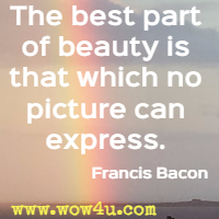 The best part of beauty is that which no picture can express. Francis Bacon