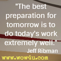 The best preparation for tomorrow is to do today's work extremely well. Jeff Ribman