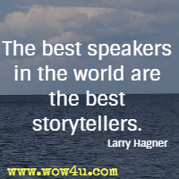 The best speakers in the world are the best storytellers. Larry Hagner
