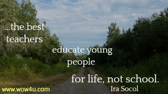 ....the best teachers educate young people for life, not school.  Ira Socol