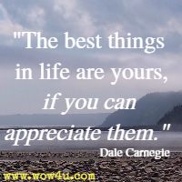The best things in life are yours, if you can appreciate them. Dale Carnegie