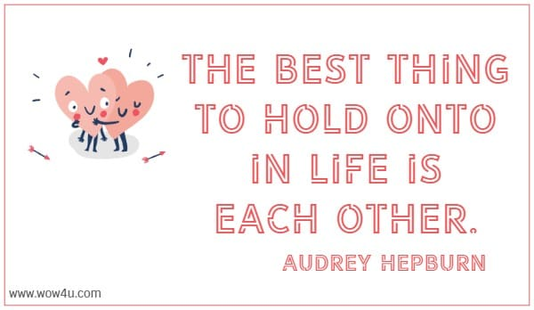The best thing to hold onto in life is each other. Audrey Hepburn