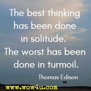 The best thinking has been done in solitude.  The worst has been done in turmoil. Thomas Edison