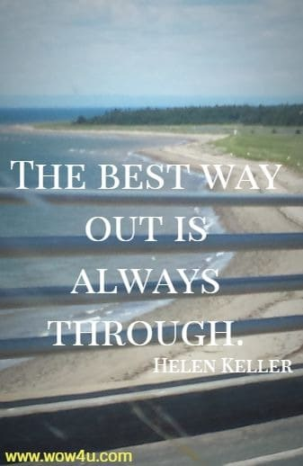 The best way out is always through. Helen Keller